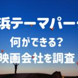 横浜テーマパークは何ができる?映画会社はどこでいつオープンか調査!